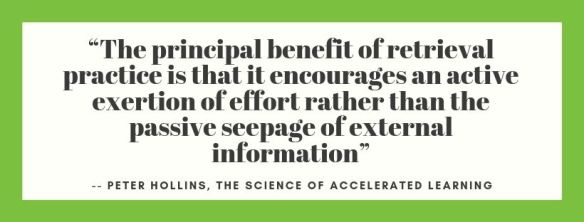 """The principal benefit of retrieval practice is that it encourages an activeexertion of effort rather than the passive seepage of external information"""