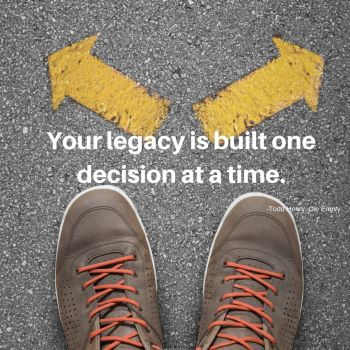 Your legacy is built one decision at a time.-2